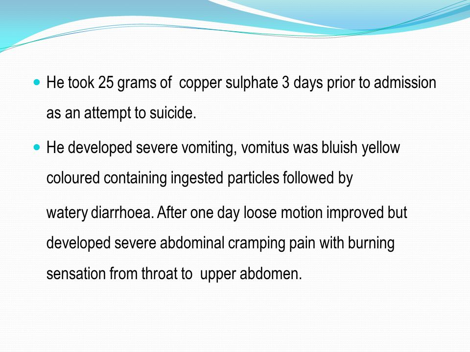 He took 25 grams of copper sulphate 3 days prior to admission as an attempt to suicide.