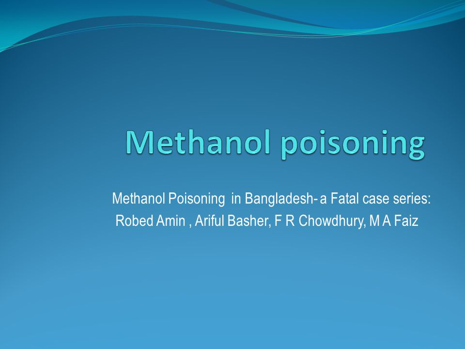 Methanol poisoning Methanol Poisoning in Bangladesh- a Fatal case series: Robed Amin , Ariful Basher, F R Chowdhury, M A Faiz.