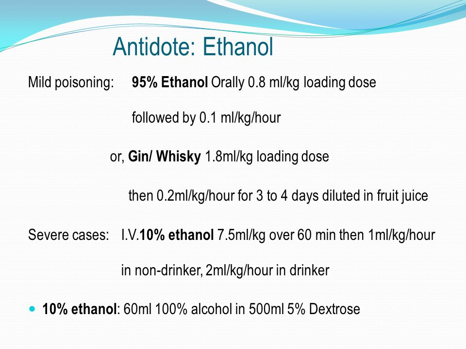 Antidote: Ethanol Mild poisoning: 95% Ethanol Orally 0.8 ml/kg loading dose followed by 0.1 ml/kg/hour.