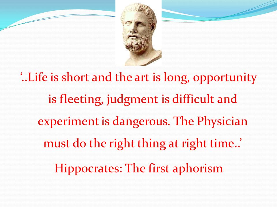 '..Life is short and the art is long, opportunity is fleeting, judgment is difficult and experiment is dangerous.
