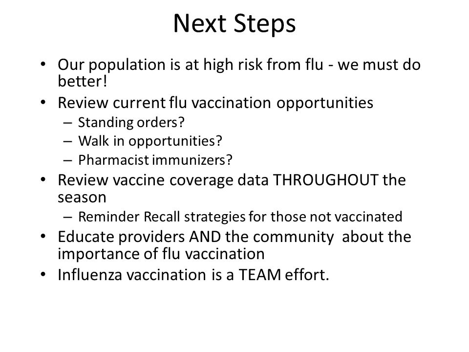 Next Steps Our population is at high risk from flu - we must do better! Review current flu vaccination opportunities.
