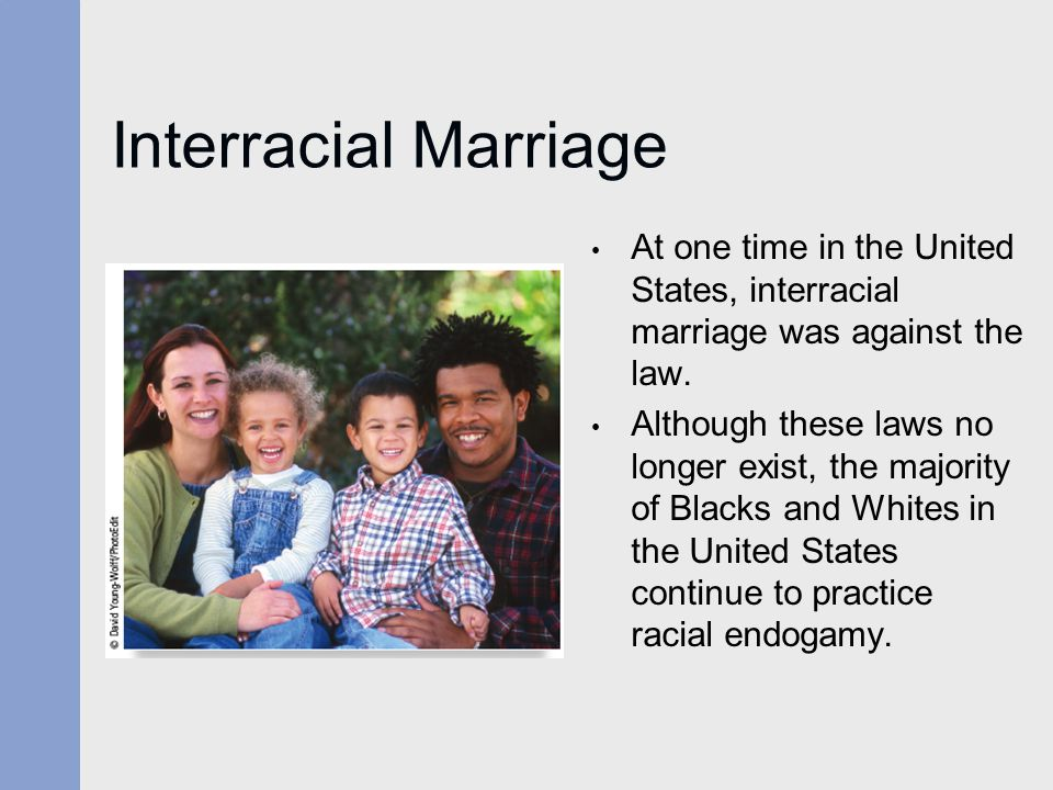 Interracial Marriage At one time in the United States, interracial marriage was against the law.