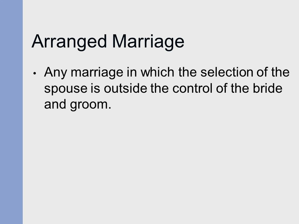 Arranged Marriage Any marriage in which the selection of the spouse is outside the control of the bride and groom.