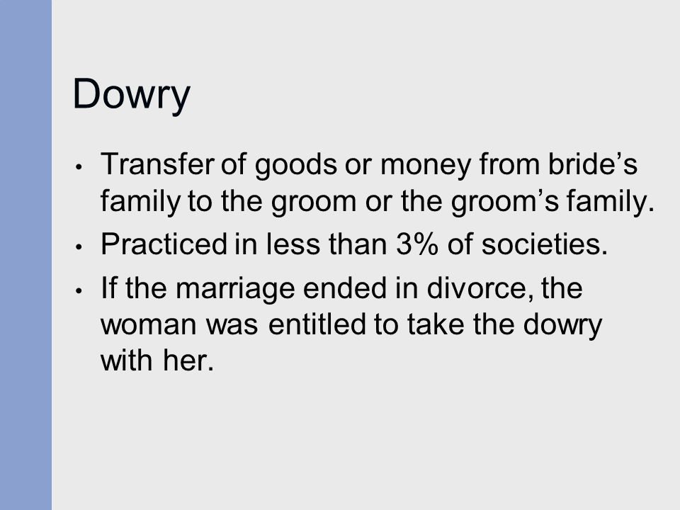 Dowry Transfer of goods or money from bride's family to the groom or the groom's family. Practiced in less than 3% of societies.