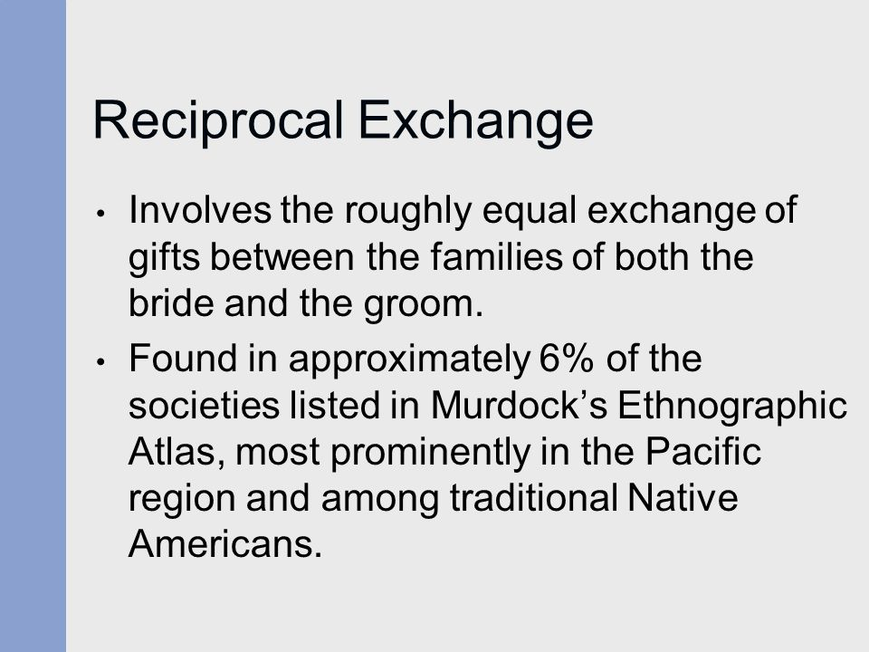 Reciprocal Exchange Involves the roughly equal exchange of gifts between the families of both the bride and the groom.