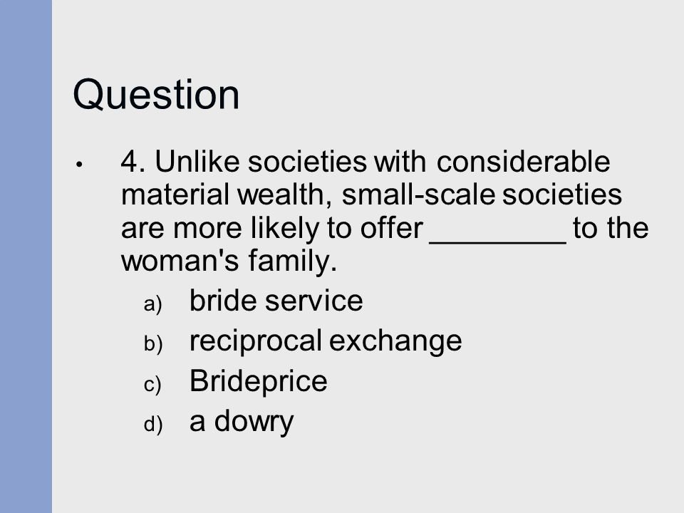 Question 4. Unlike societies with considerable material wealth, small-scale societies are more likely to offer ________ to the woman s family.