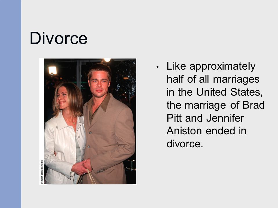 Divorce Like approximately half of all marriages in the United States, the marriage of Brad Pitt and Jennifer Aniston ended in divorce.