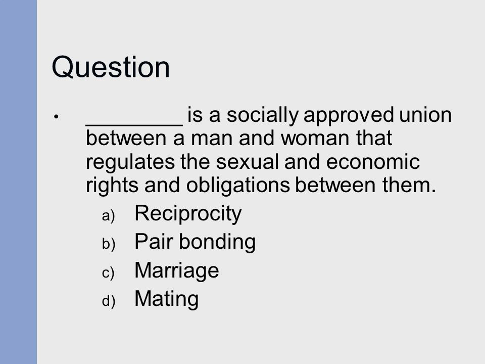 Question ________ is a socially approved union between a man and woman that regulates the sexual and economic rights and obligations between them.