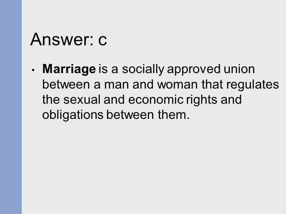 Answer: c Marriage is a socially approved union between a man and woman that regulates the sexual and economic rights and obligations between them.