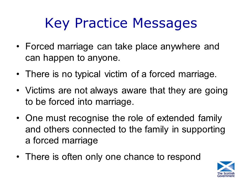 Key Practice Messages Forced marriage can take place anywhere and can happen to anyone. There is no typical victim of a forced marriage.