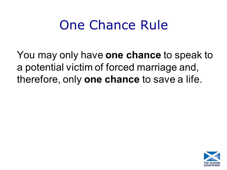 One Chance Rule You may only have one chance to speak to a potential victim of forced marriage and, therefore, only one chance to save a life.