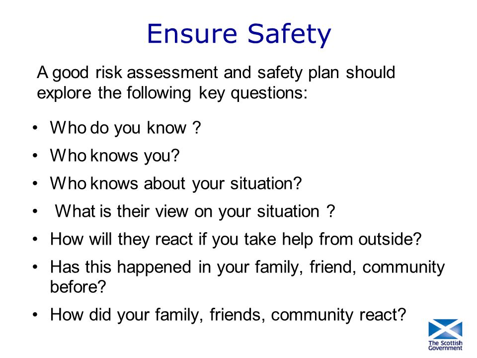 Ensure Safety A good risk assessment and safety plan should explore the following key questions: Who do you know
