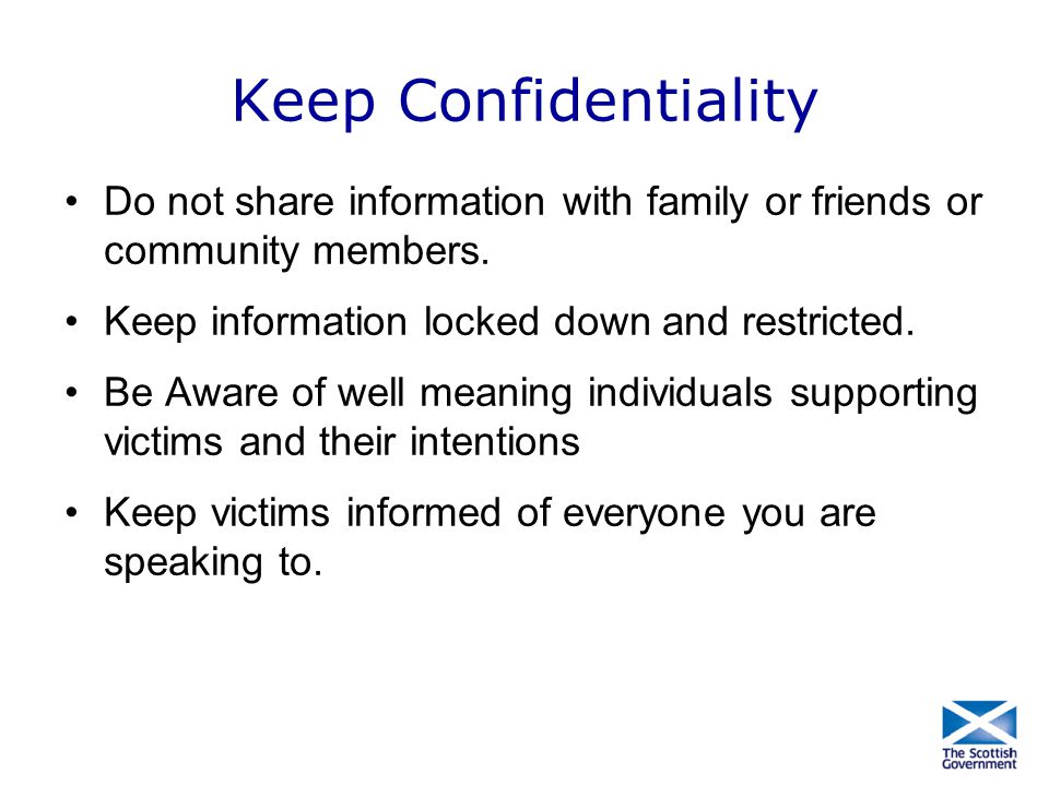 Keep Confidentiality Do not share information with family or friends or community members. Keep information locked down and restricted.
