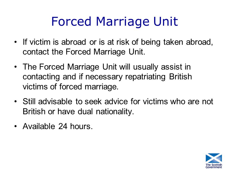 Forced Marriage Unit If victim is abroad or is at risk of being taken abroad, contact the Forced Marriage Unit.