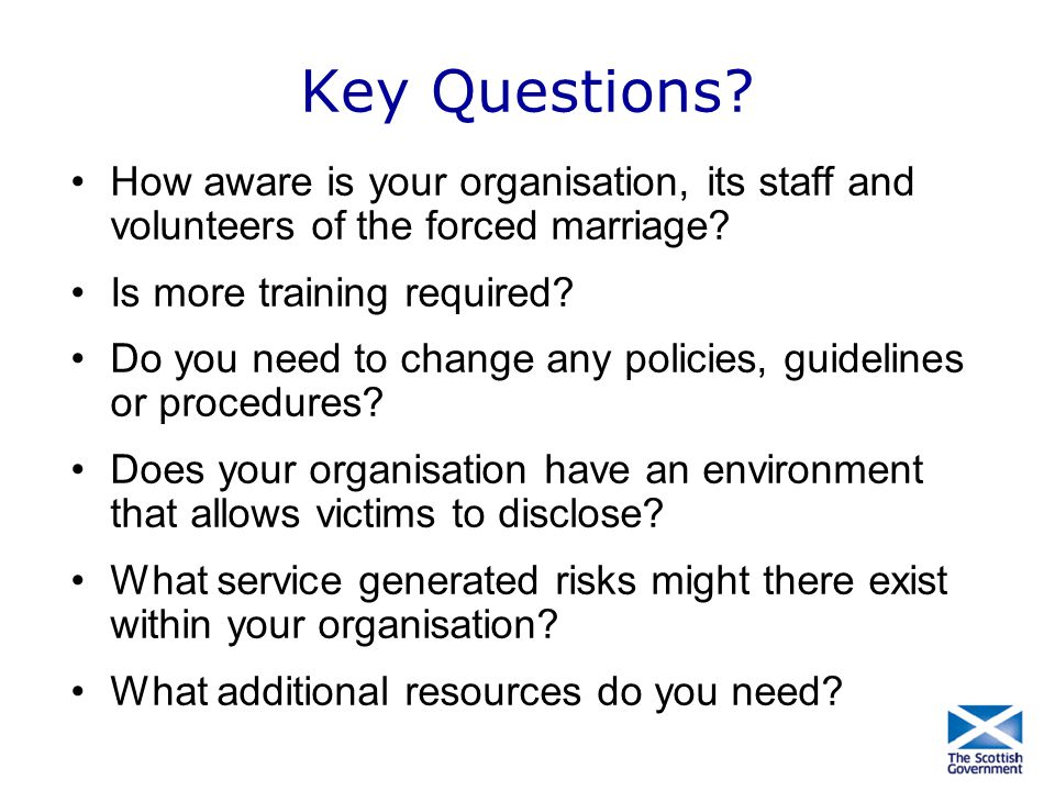 Key Questions How aware is your organisation, its staff and volunteers of the forced marriage Is more training required