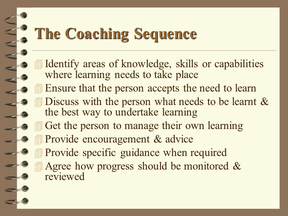 The Coaching Sequence Identify areas of knowledge, skills or capabilities where learning needs to take place.