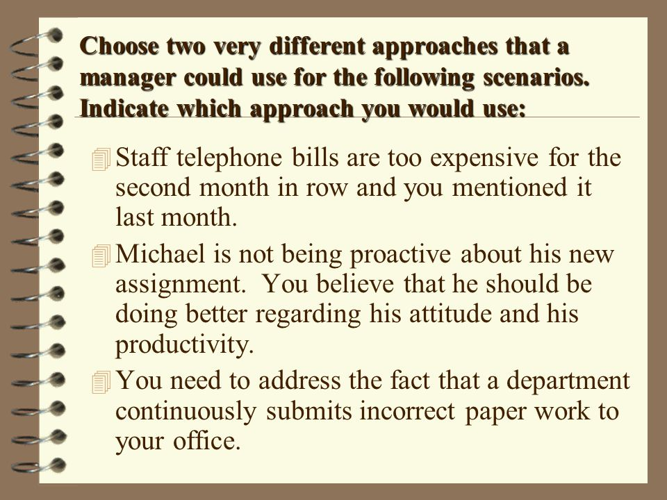 Choose two very different approaches that a manager could use for the following scenarios. Indicate which approach you would use: