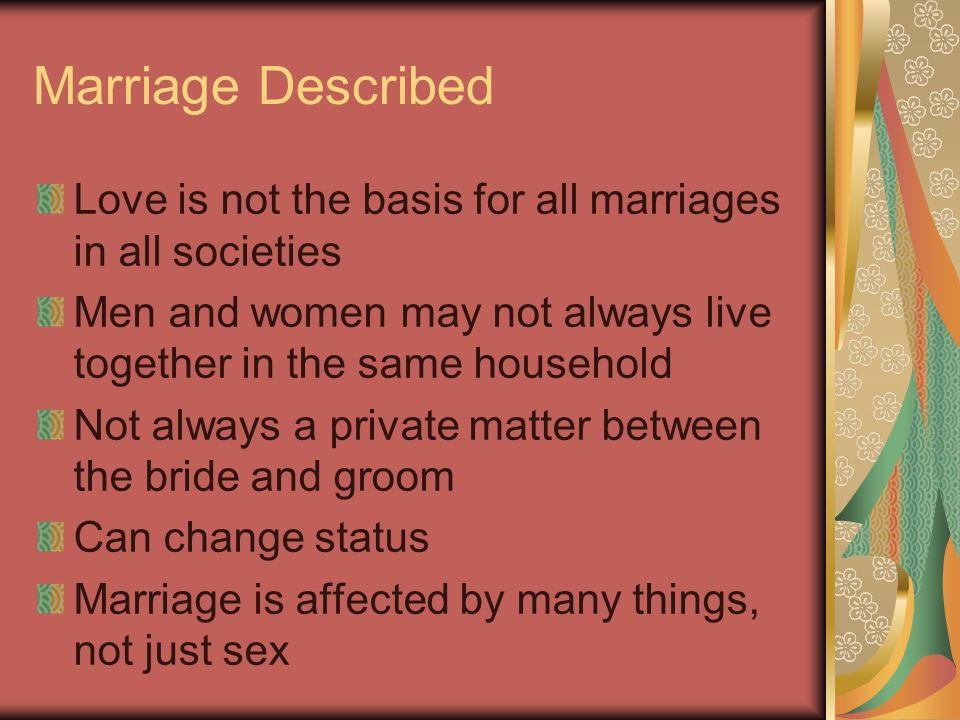 Marriage Described Love is not the basis for all marriages in all societies. Men and women may not always live together in the same household.