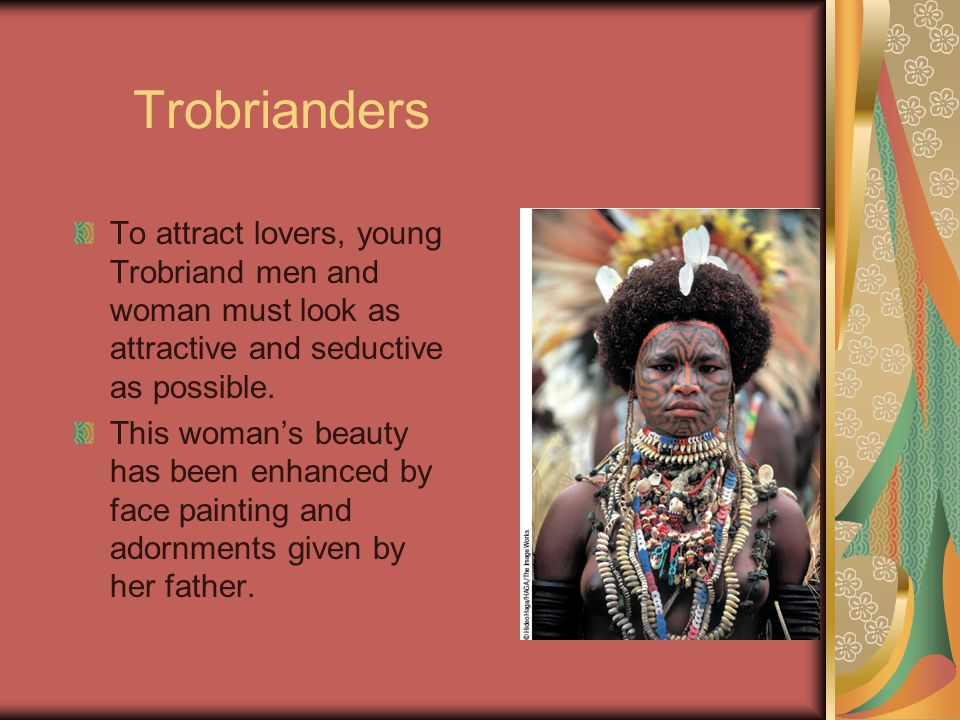 Trobrianders To attract lovers, young Trobriand men and woman must look as attractive and seductive as possible.