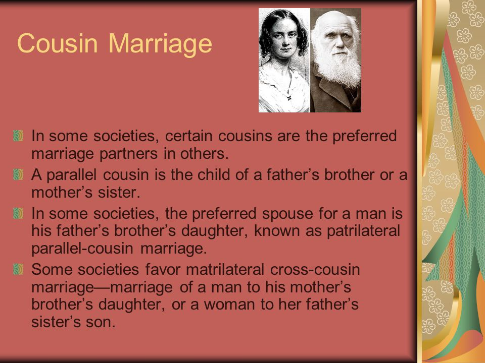 Cousin Marriage In some societies, certain cousins are the preferred marriage partners in others.