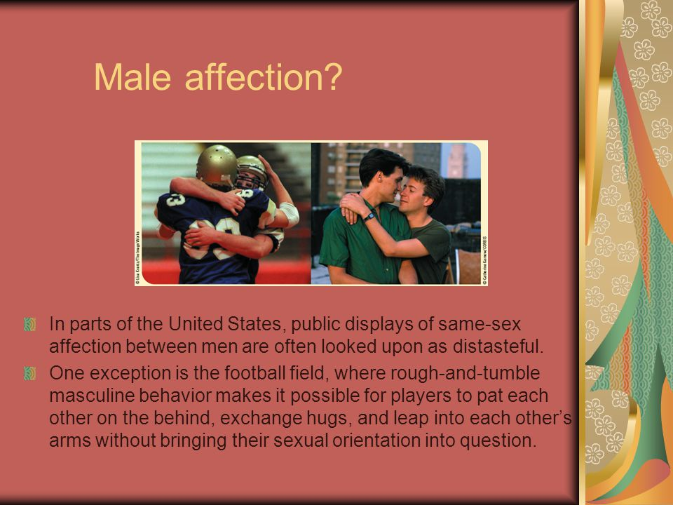 Male affection In parts of the United States, public displays of same-sex affection between men are often looked upon as distasteful.