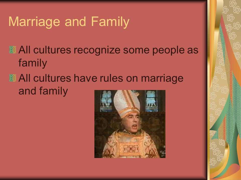 Marriage and Family All cultures recognize some people as family