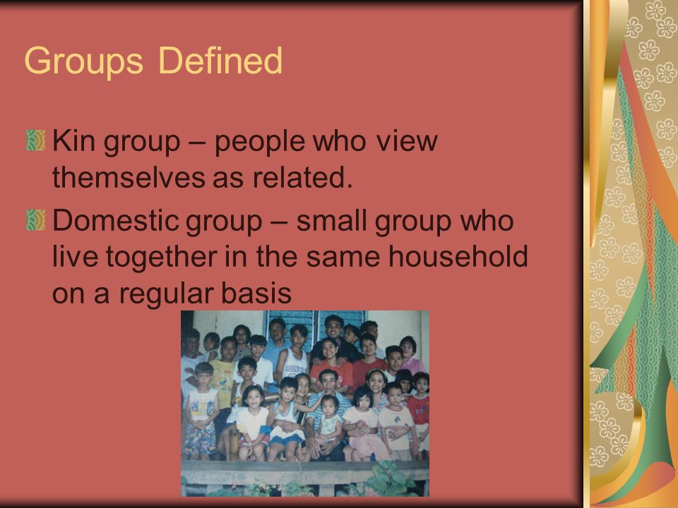 Groups Defined Kin group – people who view themselves as related.