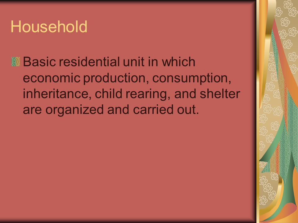 Household Basic residential unit in which economic production, consumption, inheritance, child rearing, and shelter are organized and carried out.