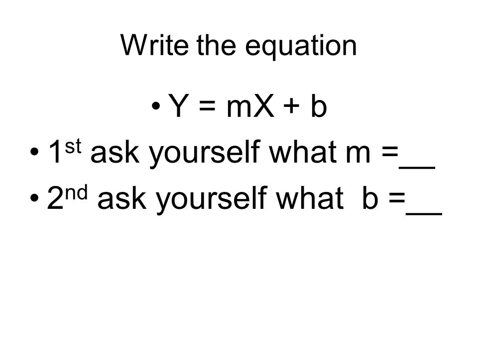 1st ask yourself what m =__ 2nd ask yourself what b =__