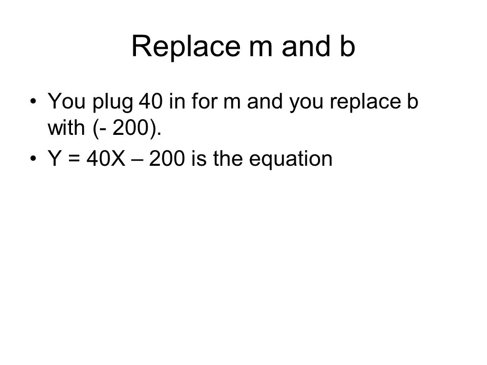 Replace m and b You plug 40 in for m and you replace b with (- 200).