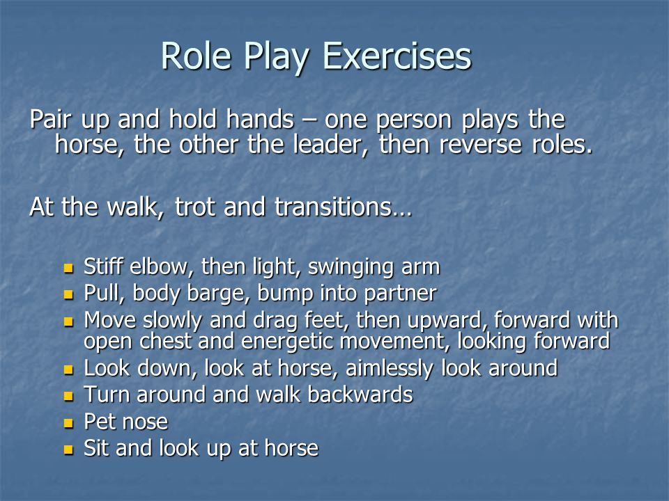 Role Play Exercises Pair up and hold hands – one person plays the horse, the other the leader, then reverse roles.