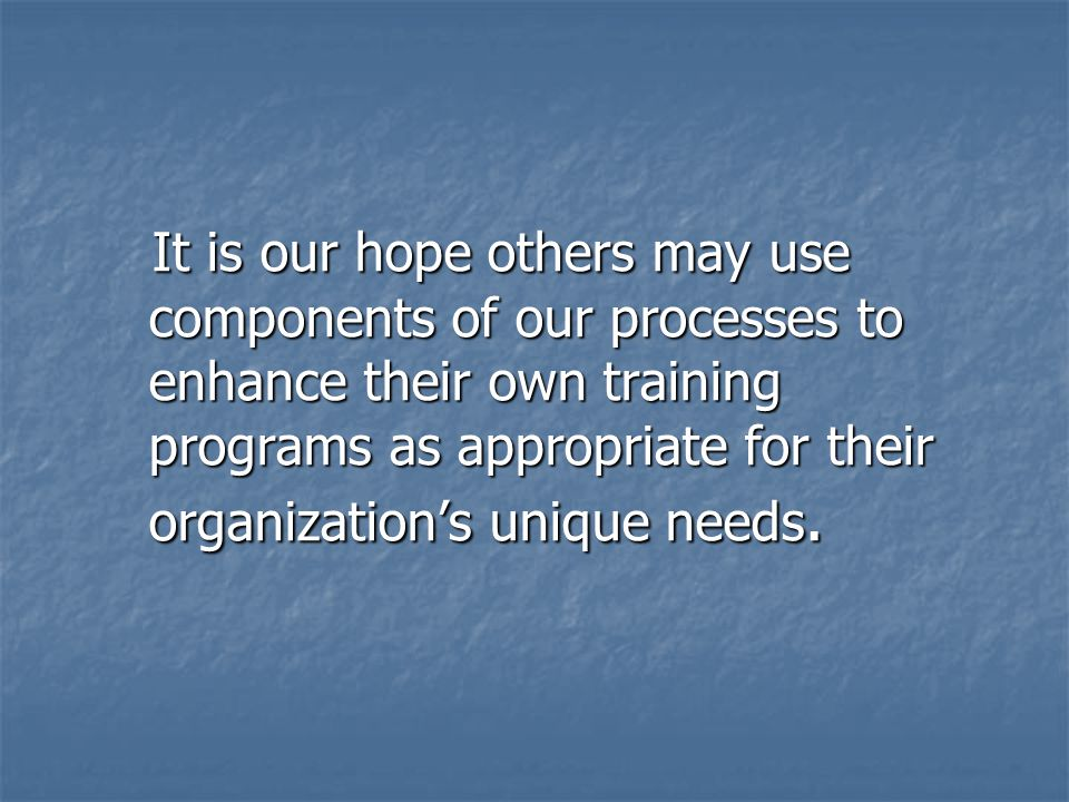 It is our hope others may use components of our processes to enhance their own training programs as appropriate for their organization's unique needs.