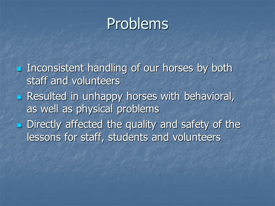 Problems Inconsistent handling of our horses by both staff and volunteers. Resulted in unhappy horses with behavioral, as well as physical problems.