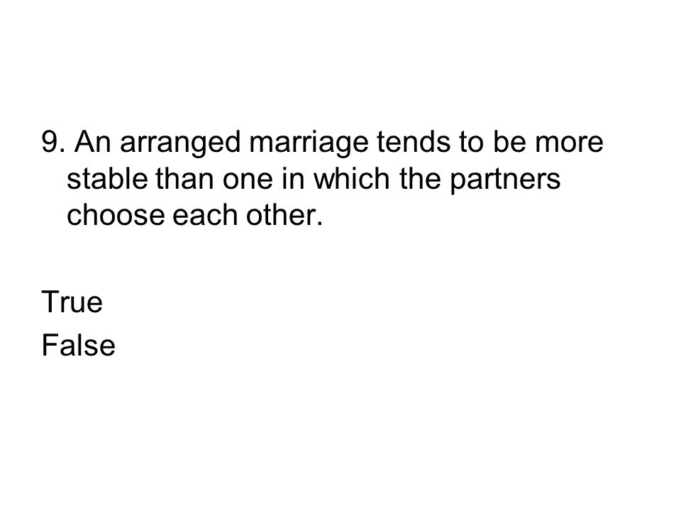 9. An arranged marriage tends to be more stable than one in which the partners choose each other.