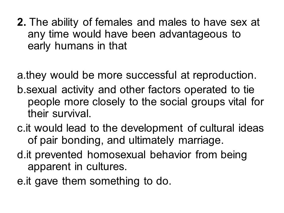 2. The ability of females and males to have sex at any time would have been advantageous to early humans in that