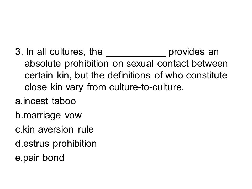 3. In all cultures, the ___________ provides an absolute prohibition on sexual contact between certain kin, but the definitions of who constitute close kin vary from culture-to-culture.