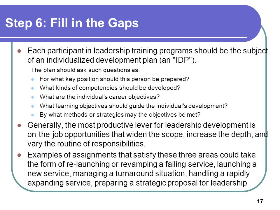 Step 6: Fill in the Gaps Each participant in leadership training programs should be the subject of an individualized development plan (an IDP ).
