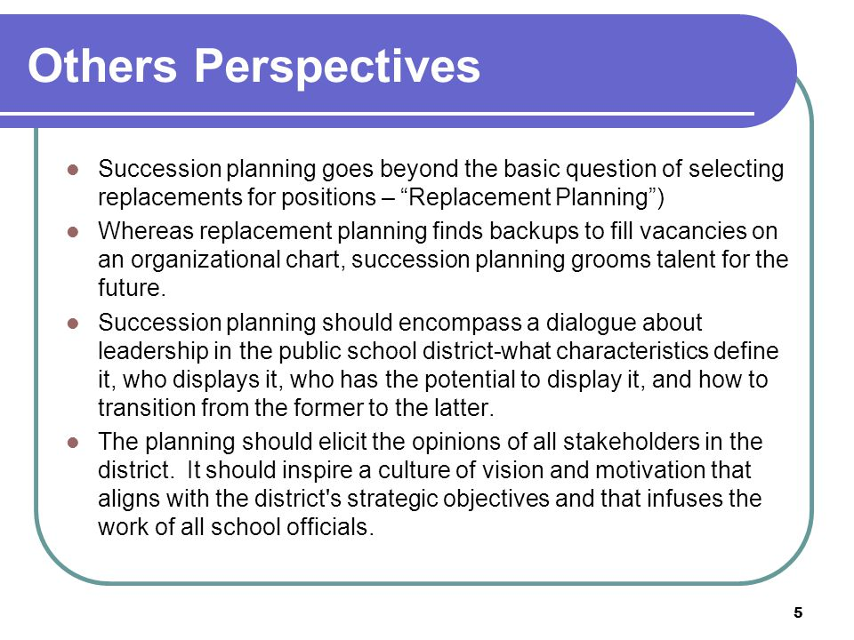 Others Perspectives Succession planning goes beyond the basic question of selecting replacements for positions – Replacement Planning )