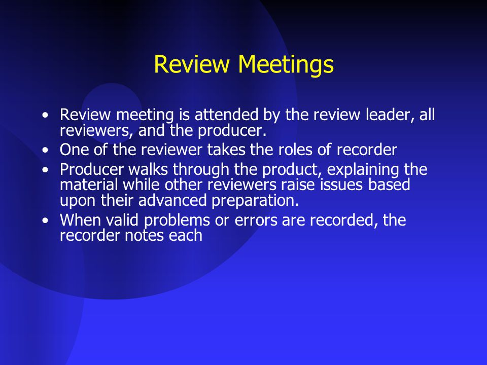 Review Meetings Review meeting is attended by the review leader, all reviewers, and the producer. One of the reviewer takes the roles of recorder.