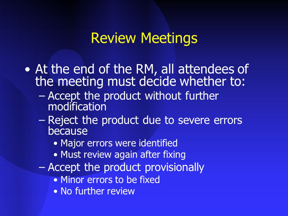 Review Meetings At the end of the RM, all attendees of the meeting must decide whether to: Accept the product without further modification.