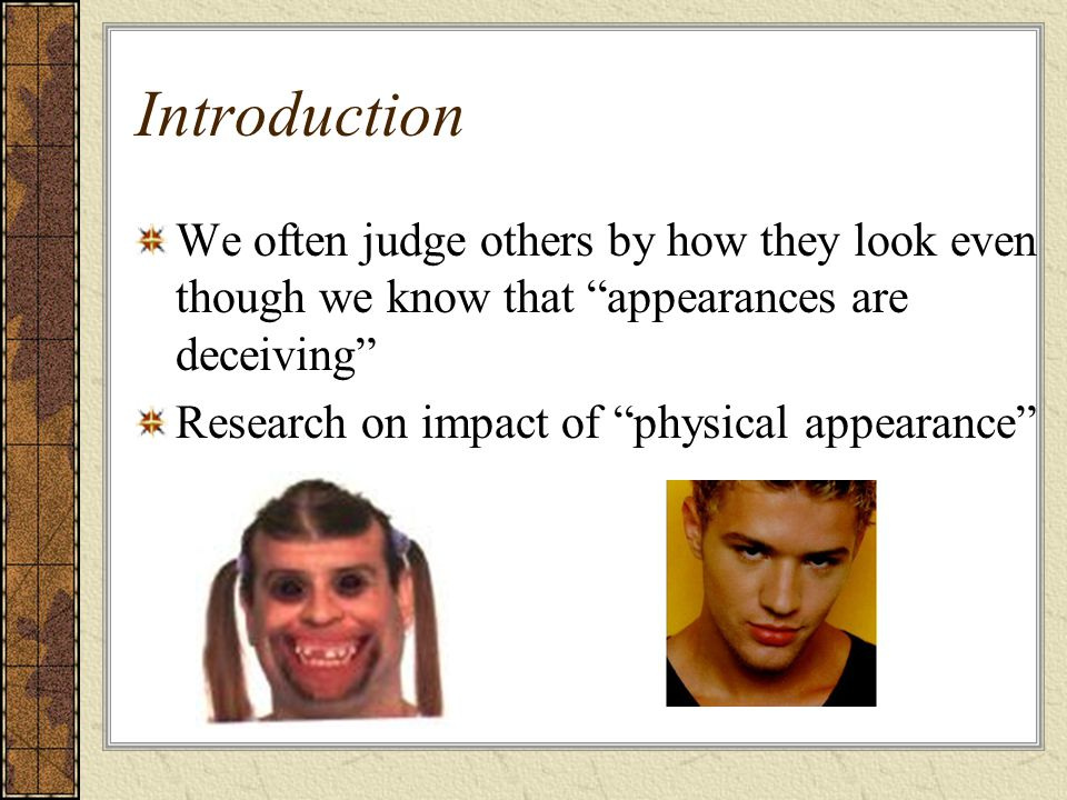 Introduction We often judge others by how they look even though we know that appearances are deceiving