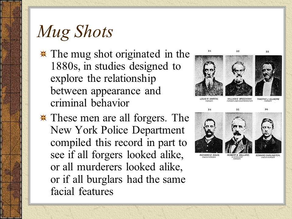 Mug Shots The mug shot originated in the 1880s, in studies designed to explore the relationship between appearance and criminal behavior.