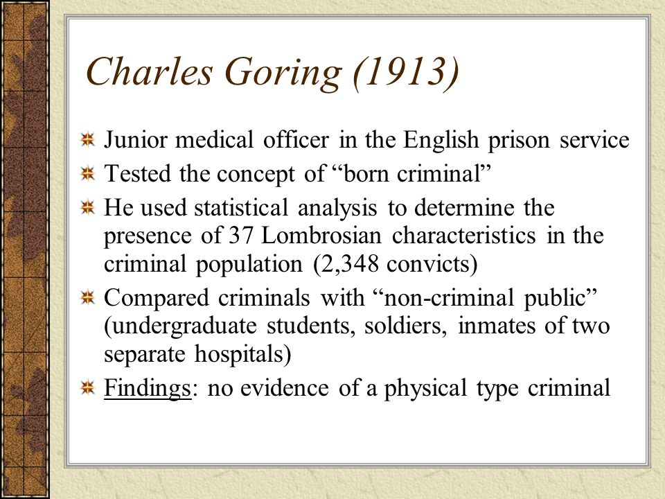 Charles Goring (1913) Junior medical officer in the English prison service. Tested the concept of born criminal