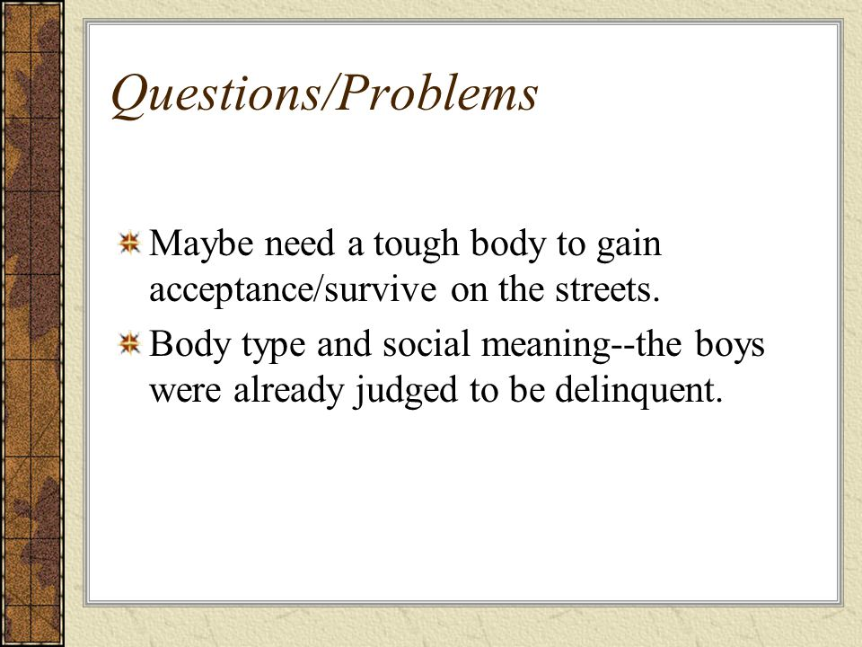 Questions/Problems Maybe need a tough body to gain acceptance/survive on the streets.