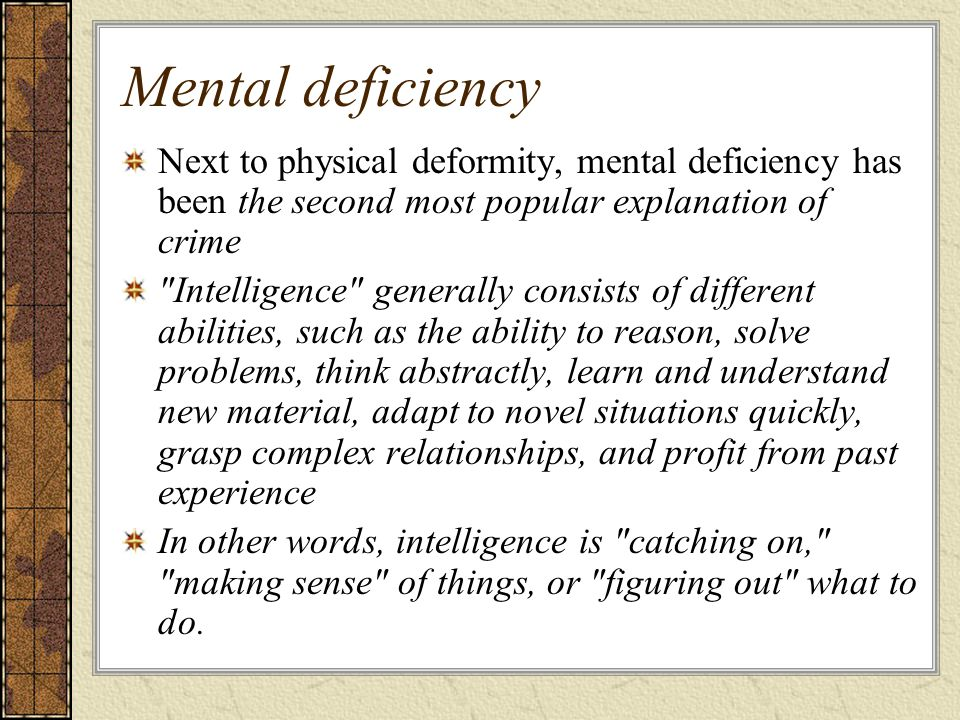 Mental deficiency Next to physical deformity, mental deficiency has been the second most popular explanation of crime.