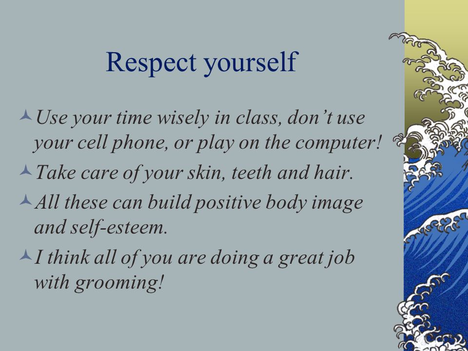 Respect yourself Use your time wisely in class, don't use your cell phone, or play on the computer!