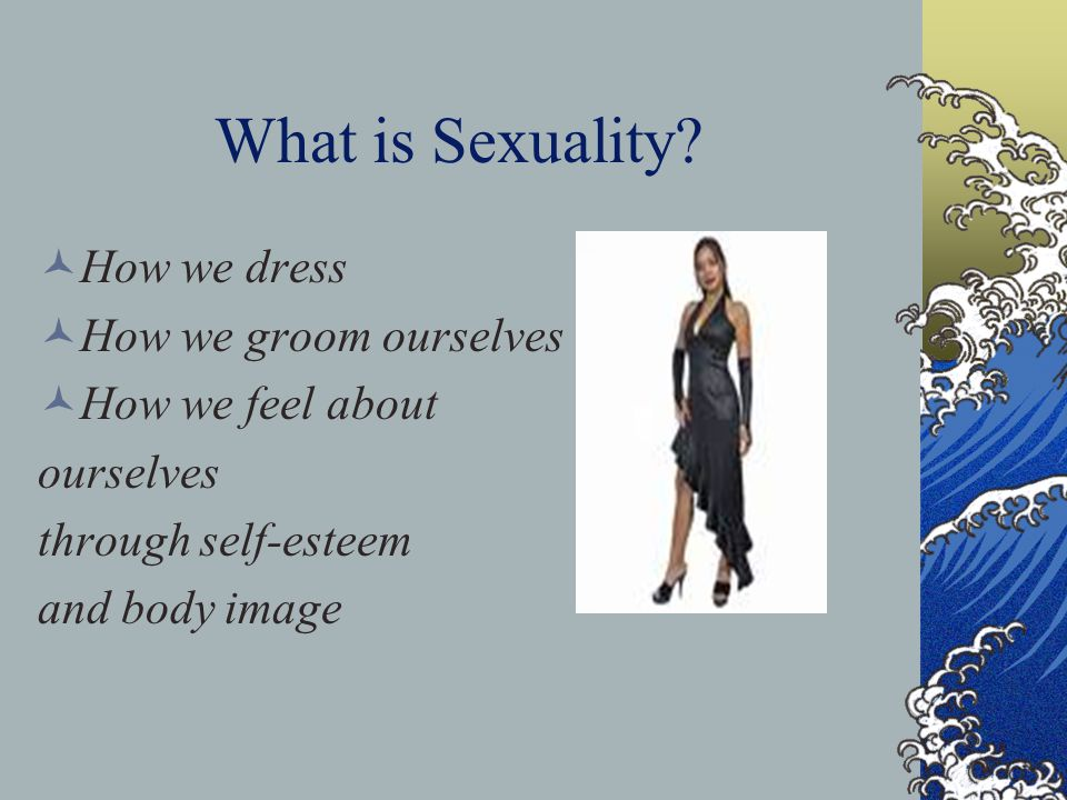What is Sexuality How we dress How we groom ourselves