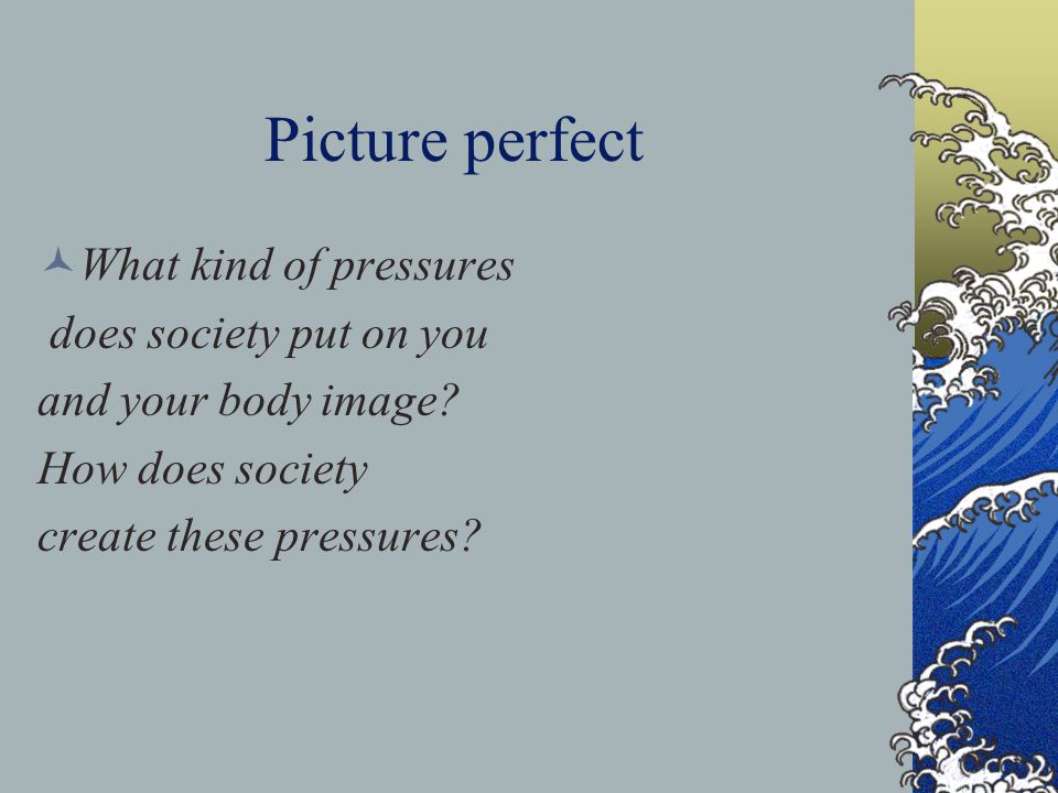 Picture perfect What kind of pressures does society put on you