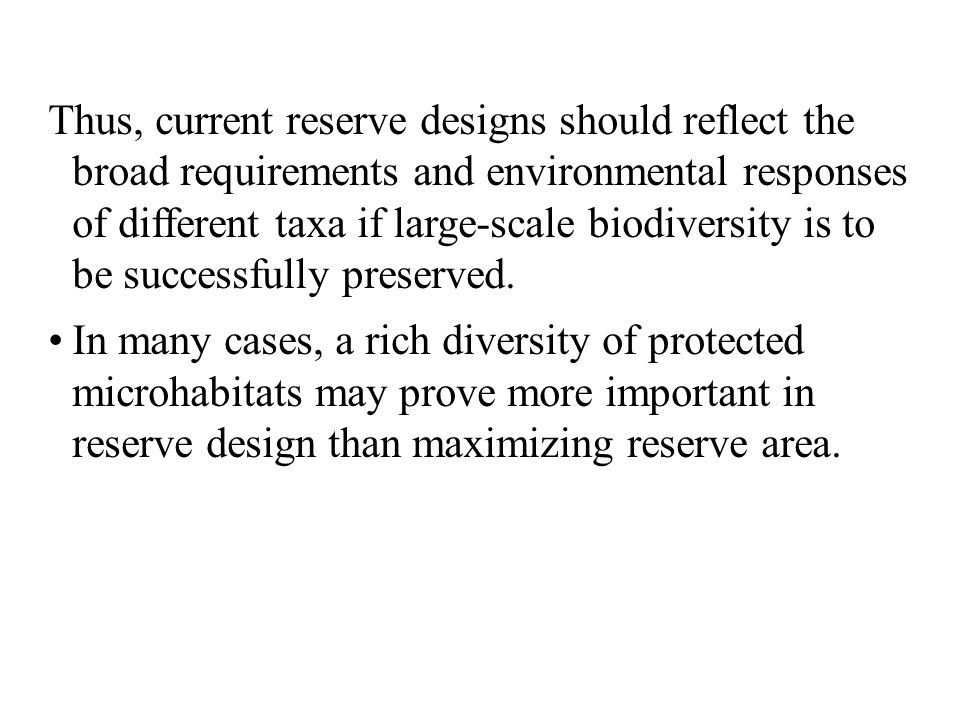 Thus, current reserve designs should reflect the broad requirements and environmental responses of different taxa if large-scale biodiversity is to be successfully preserved.