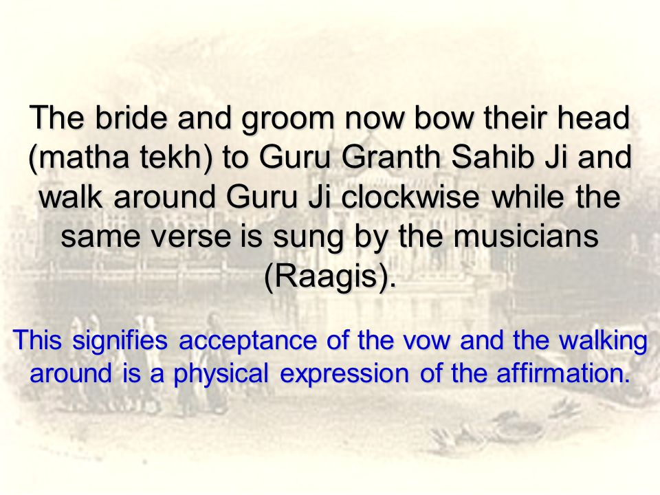 The bride and groom now bow their head (matha tekh) to Guru Granth Sahib Ji and walk around Guru Ji clockwise while the same verse is sung by the musicians (Raagis).